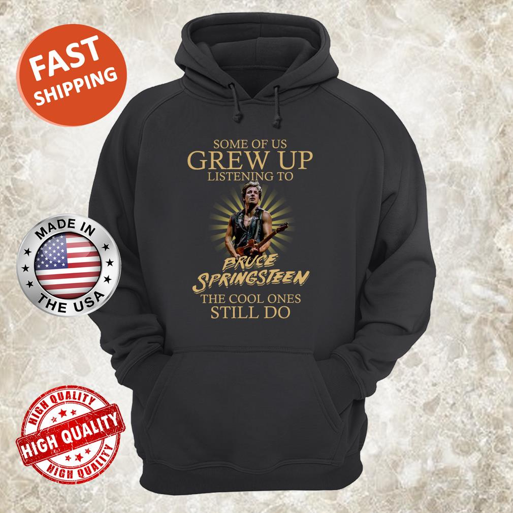 Some Of Us Grew Up Listening To Bruce Springsteen The Cool Ones Still Do hoodie