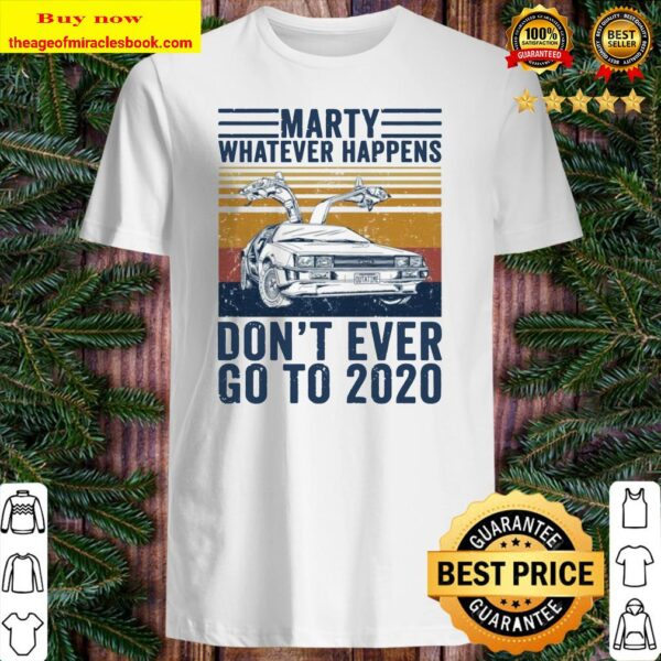 Delorean marty whatever happens don't ever go to 2020 Shirt