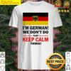 I'm German we don't do that keep calm thing Shirt