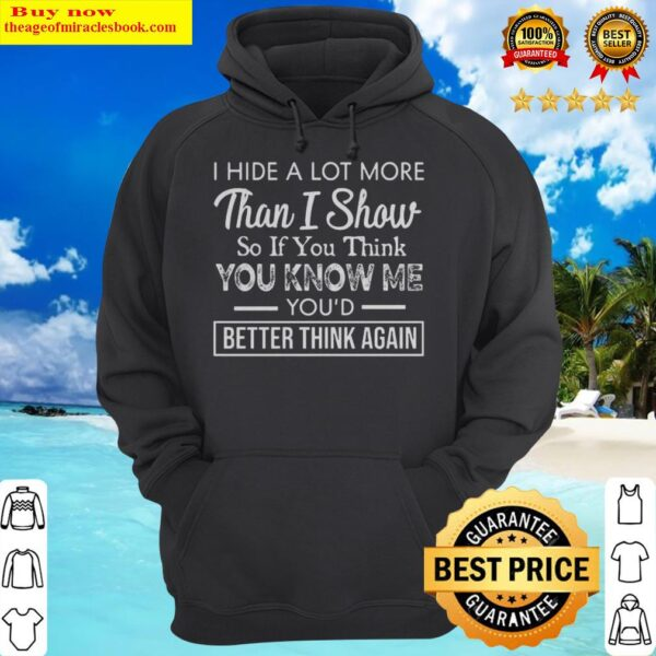 I Hide A Lot More Than I Show So If Think You Know Me You'd Better Think Again Hoodie