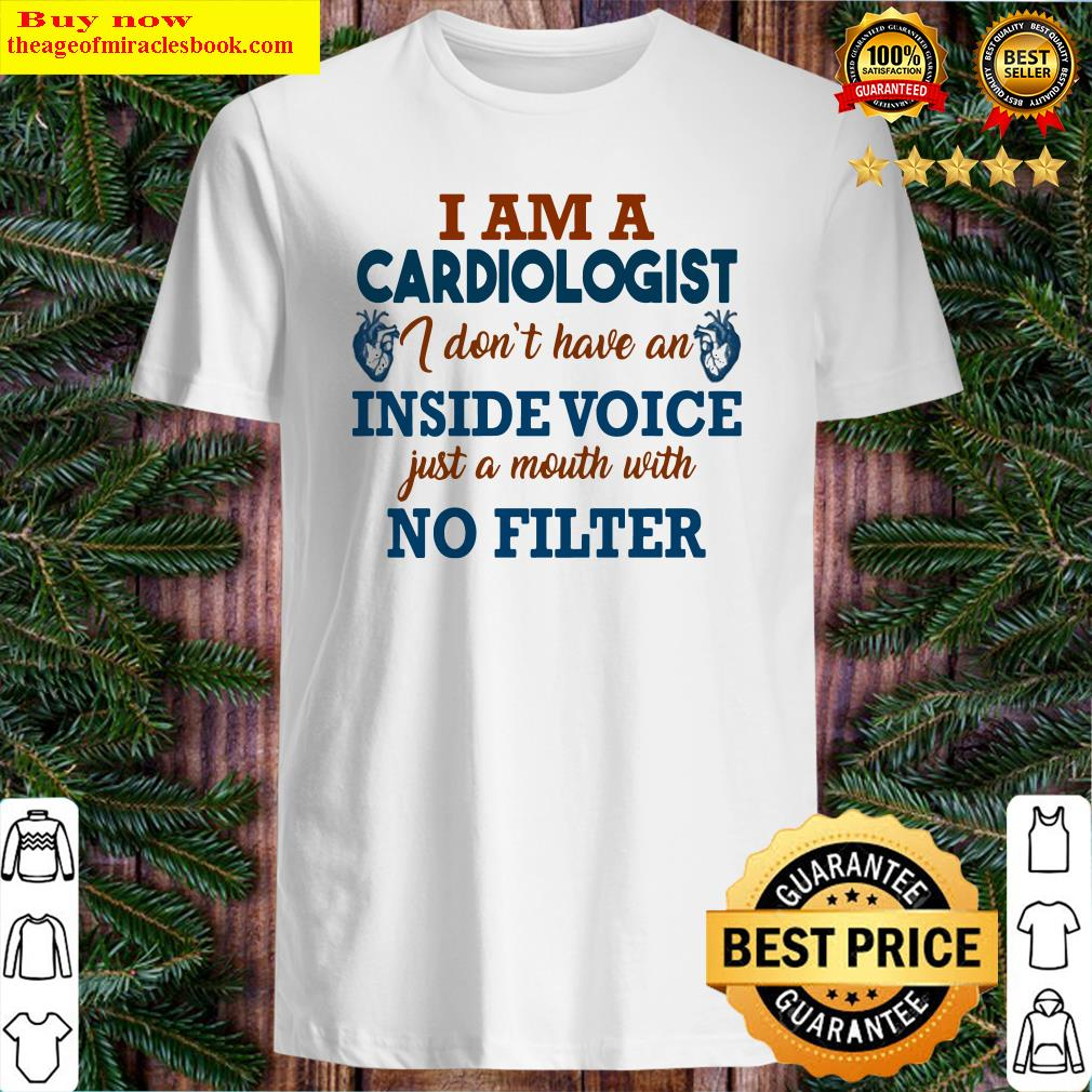 I am a cardiologist I don't have an inside voice just a mouth with no filter Shirt