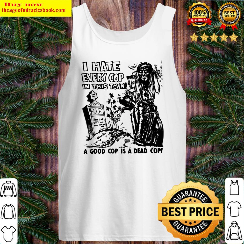 I hate every cop in this town a good cop is a dead cop Tank Top