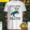 Native Woman There Is No Force More Powerful Than A Woman Determined To Ride Horse Shirt