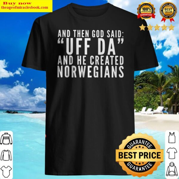 OFFICIAL AND THEN GOD SAID UFF DA AND HE CREATED NORWEGIANS Shirt