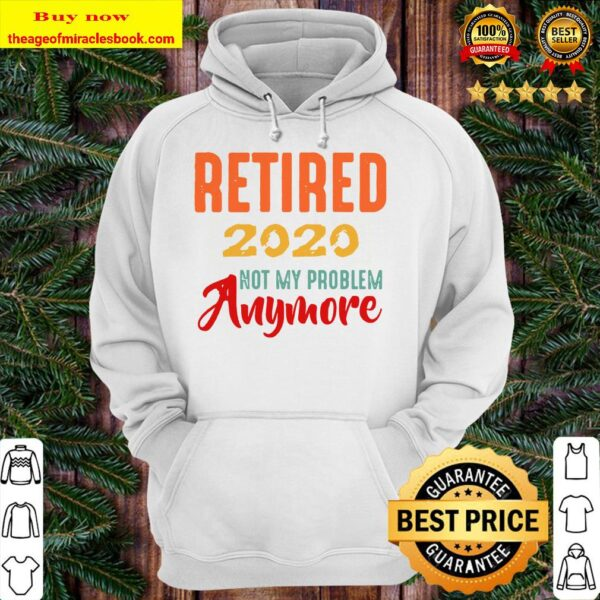 Retired 2020 Not My Problem Anymore Retirement Gift Party Hoodie