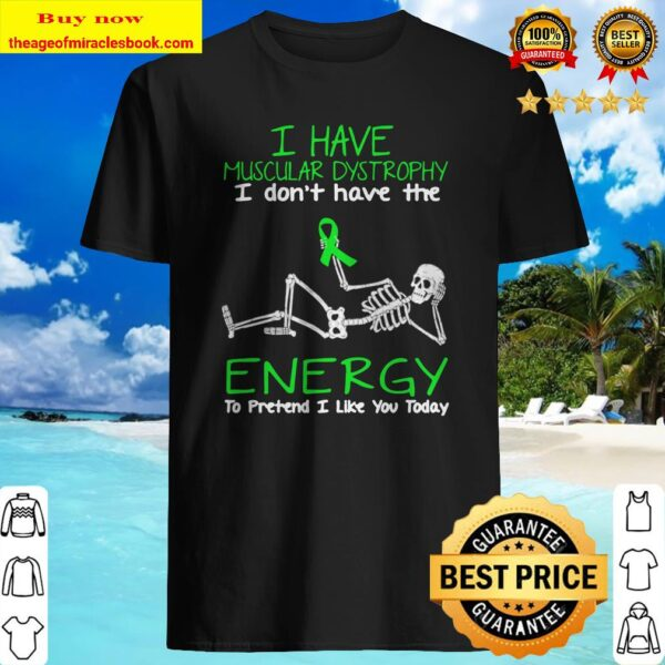 Skellington I have muscular dystrophy I don't have the energy to pretend I like you today Shirt