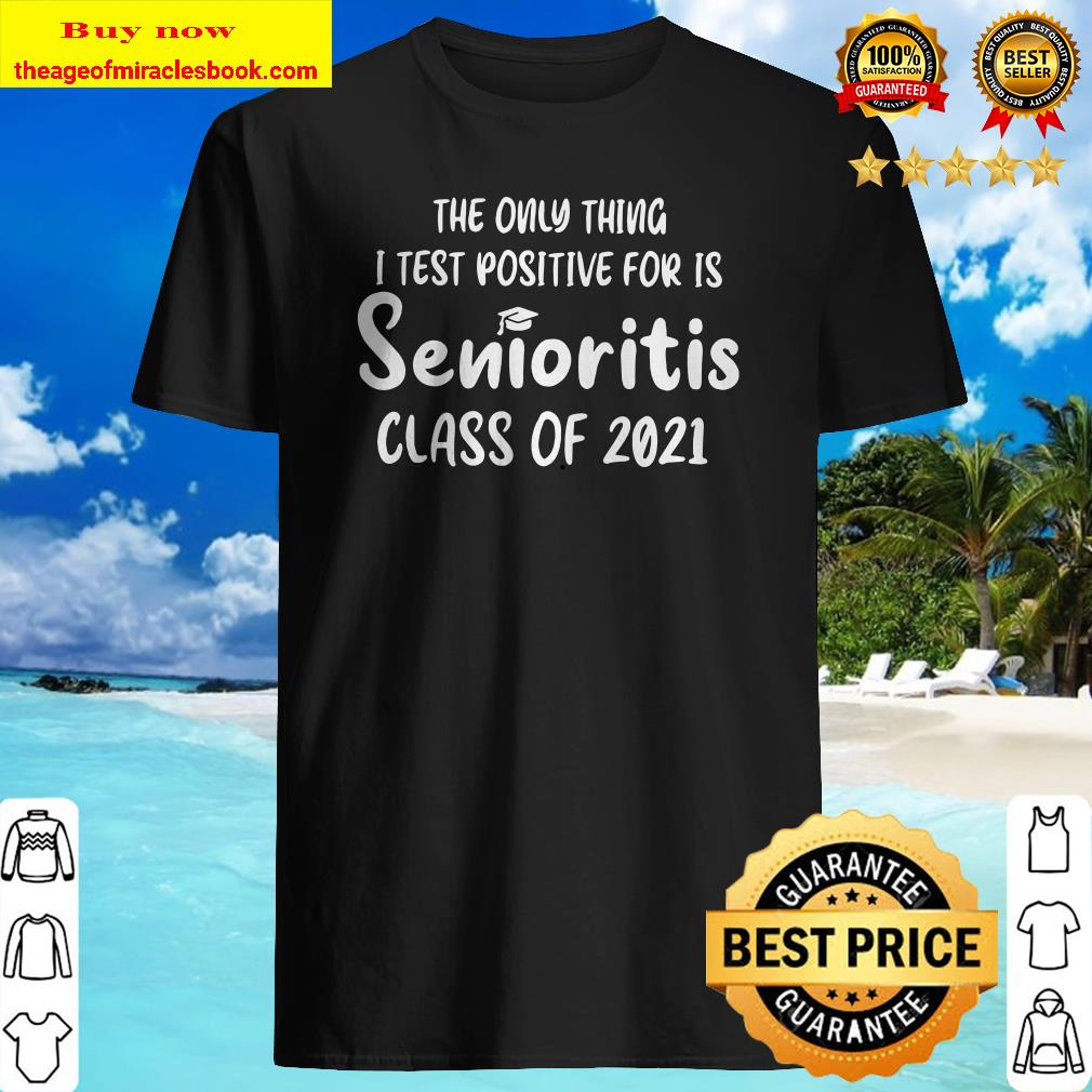 The only thing I test positive for is Senioritis class of 2021 Shirt