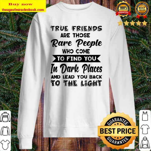 True friends are those rare people who come to find you in dark places Sweater