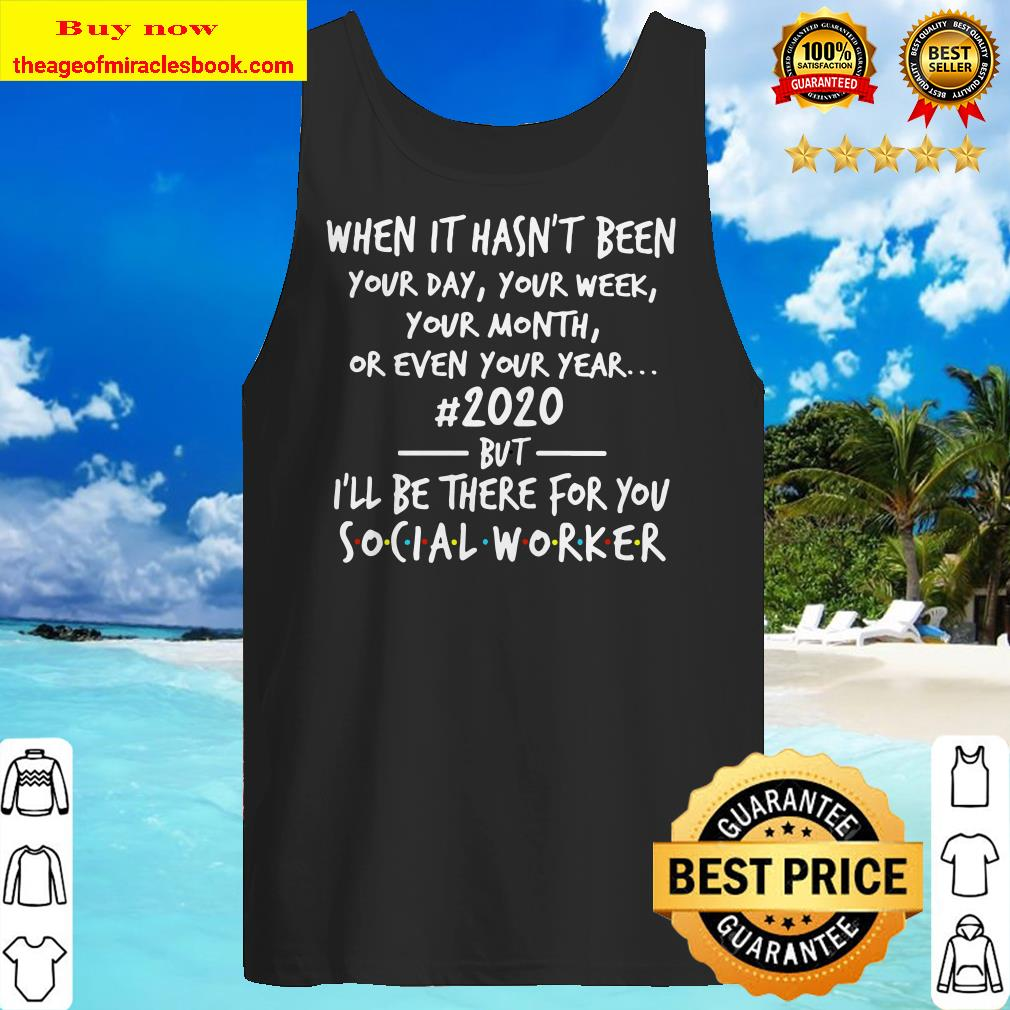 When it hasn't been 2020 but I'll be there for you social worker Tank top