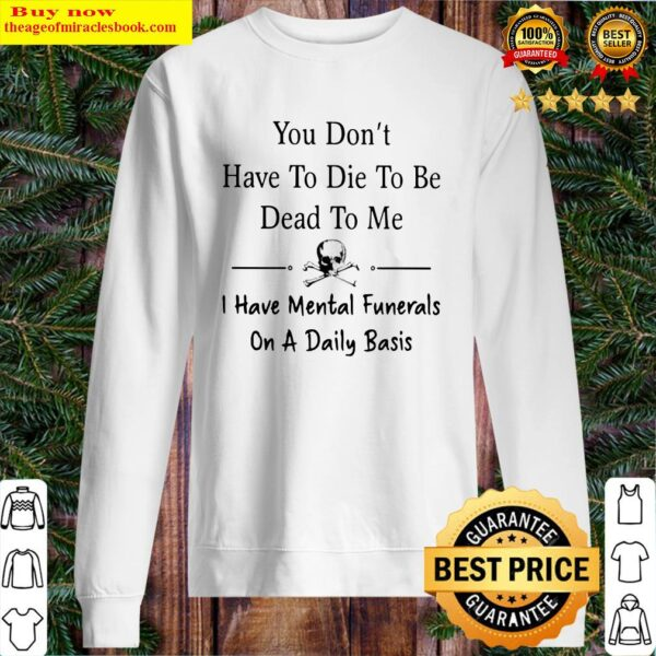 You don't have to die to be dead to me i have mental funerals on a daily basis skull Sweater