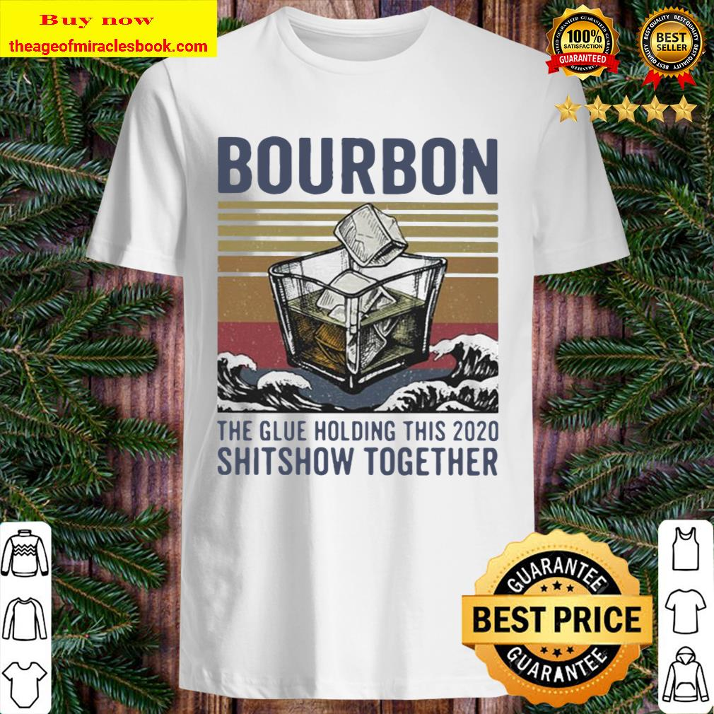 Bourbon the glue holding this shitshow together vintage Shirt