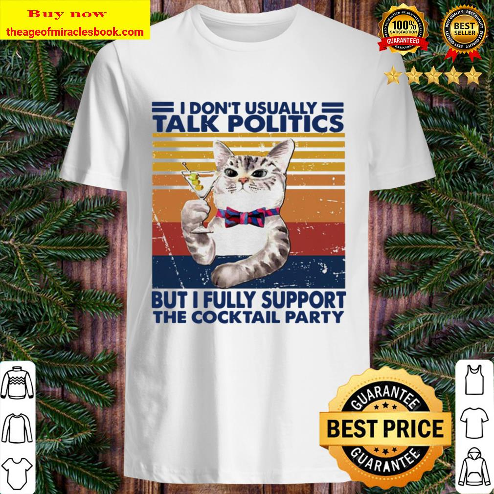 Cat I don't usually talk politics but I fully support the cocktail par Shirt