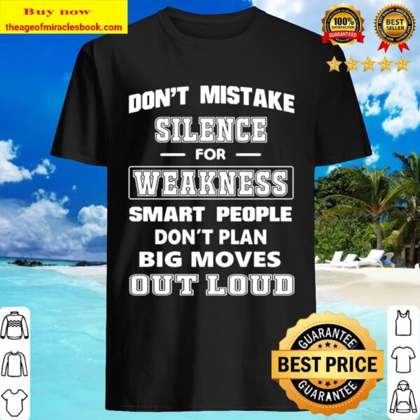 Don_t Mistake Silence For Weakness smart people don_t plan big moves o Shirt