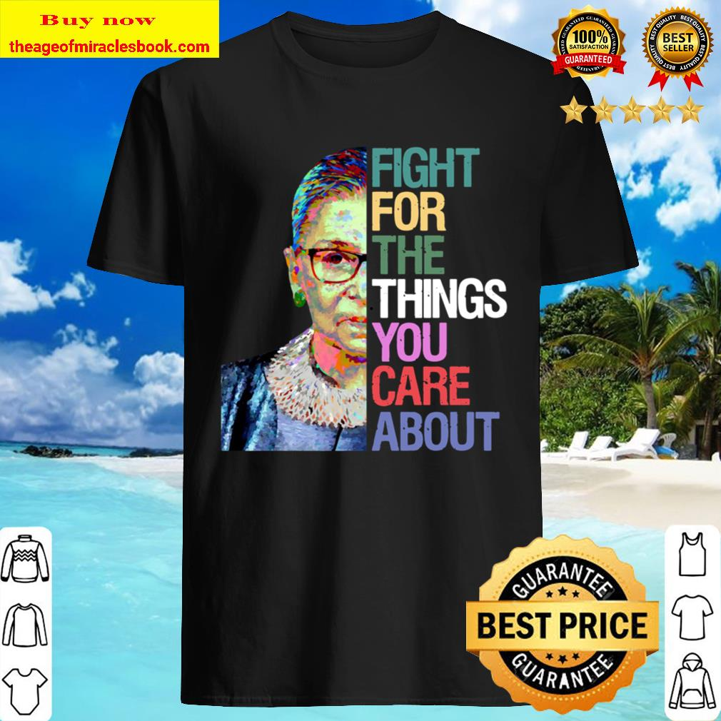 Fight for the Things You Care About RBG Ruth Bader Ginsburg Sweatshirt Shirt