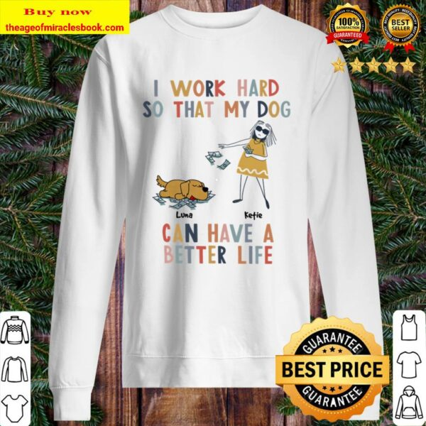 Girl and Dog I Work Hard So That My Dog Can Have A Better Life Sweater