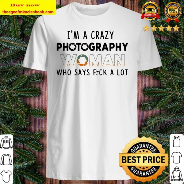 I'm a crazy photography woman who says fuck a lot Shirt
