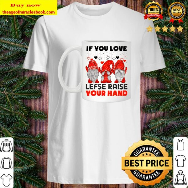 IF YOU LOVE LEFSE RISE YOUR HAND Shirt