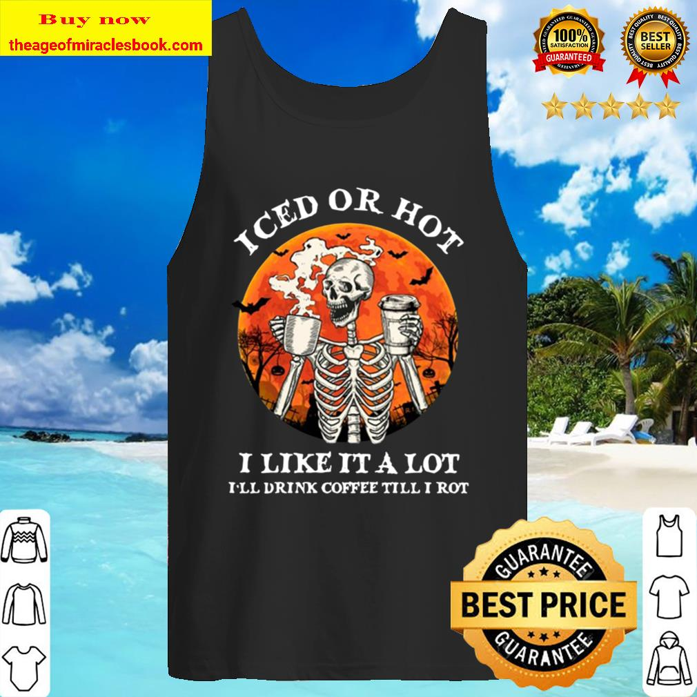 Iced Or Hot I Like It A Lot I'll Drink Coffee Till I Rot Skeleton Hall Tank Top