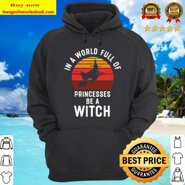 In A World Full Of Princesses Be A Witch Halloween Witchy Hoodie