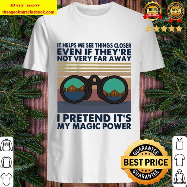 It helps me see things closer even if they're not very far away i pret Shirt