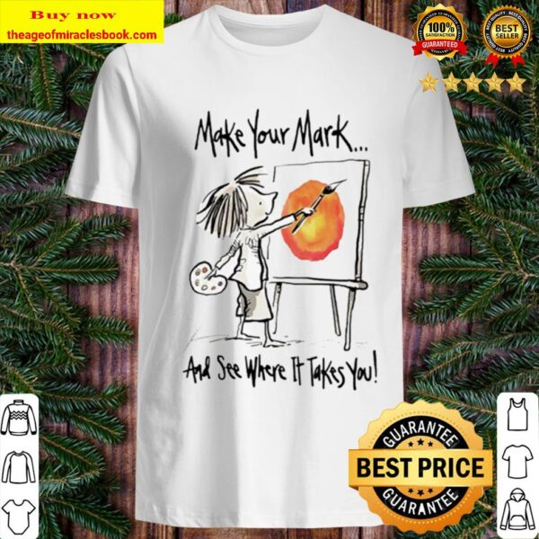 Make your mark and see where it takes you Shirt