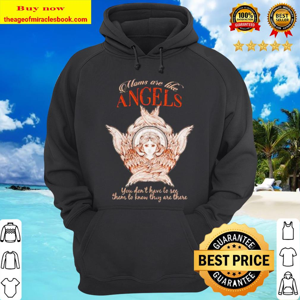 Moms are like angels you don't have to see then to know they are there Hoodie