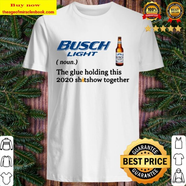 Official Busch Light the glue holding this 2020 shitshow together Shirt