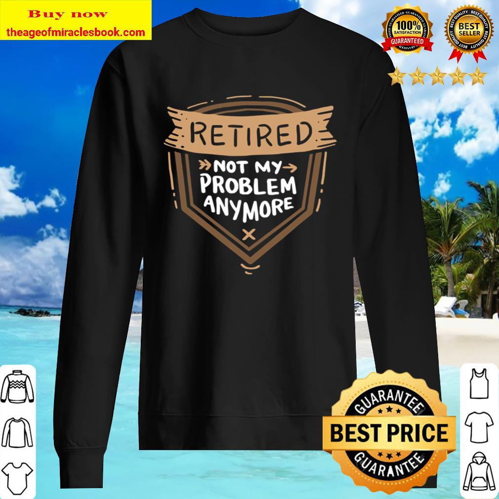 Retired Not My Problem Anymore – Retirement Sweater