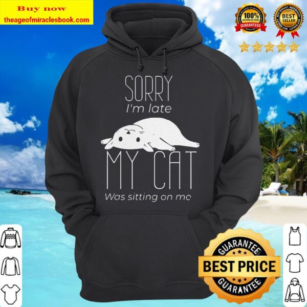 Sorry I_m late My cat was sitting on me Hoodie