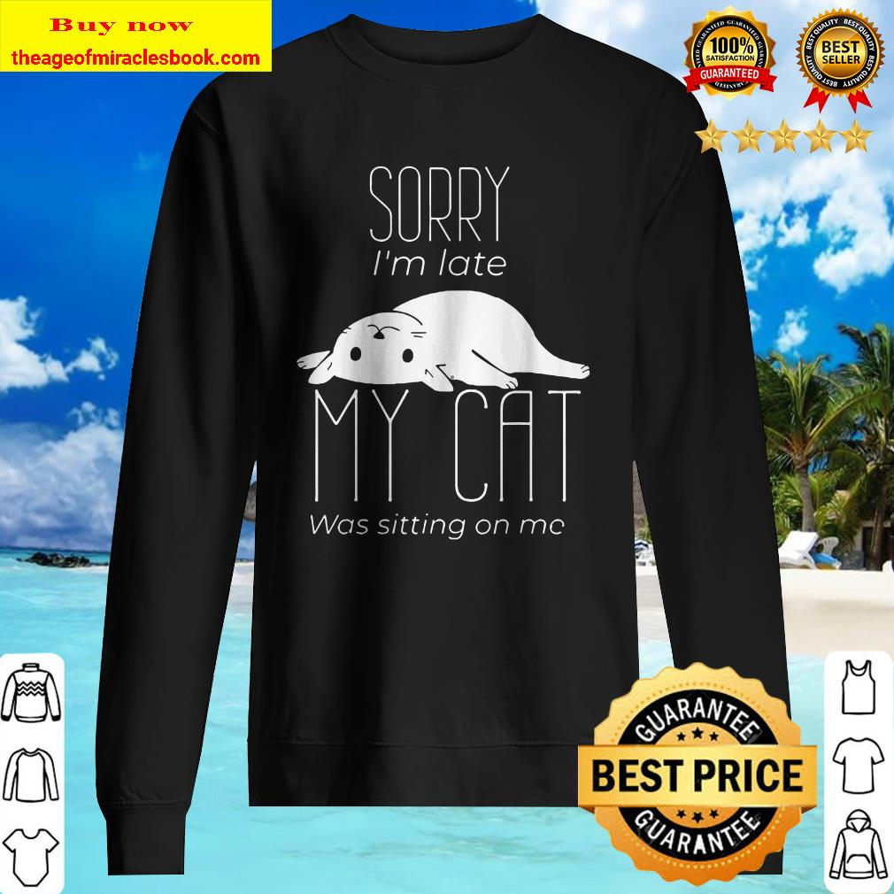 Sorry I_m late My cat was sitting on me Sweater