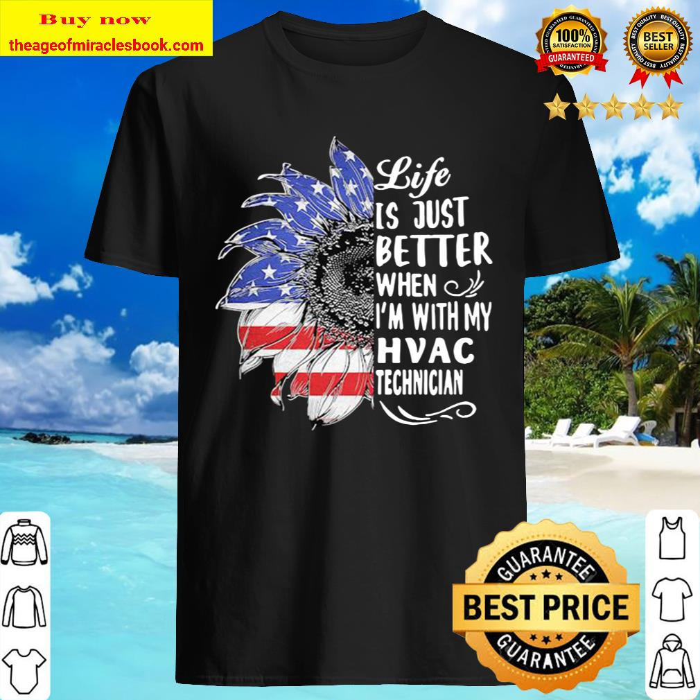 Sunflower life is just better when i'm with my hvac technician america Shirt