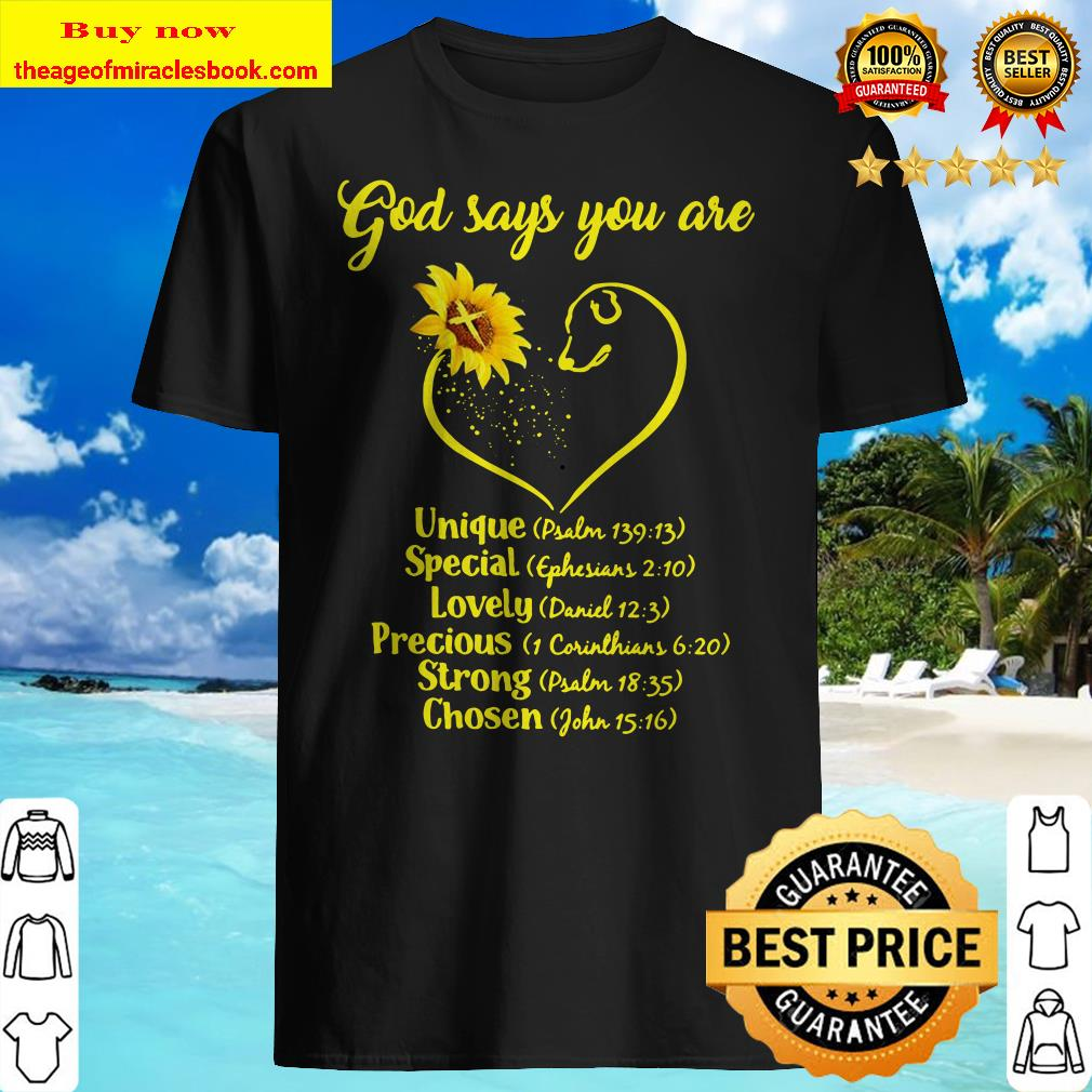 Sunflowers god says you are unique special lovely precious strong chosen Shirt