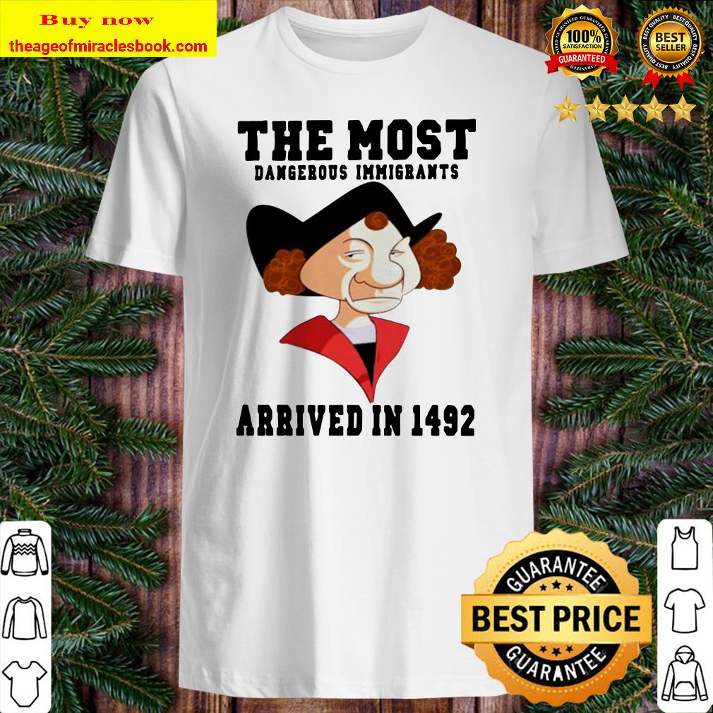 The most dangerous immigrants arrived in 1492 Shirt