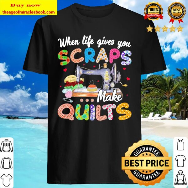 When life gives you scraps make quilts Shirt