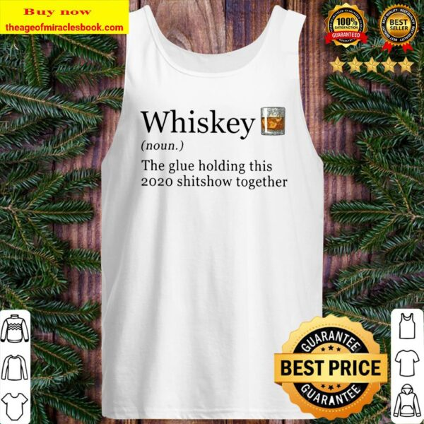 Whiskey The Glue Holding This 2020 Shitshow Together Tank Top