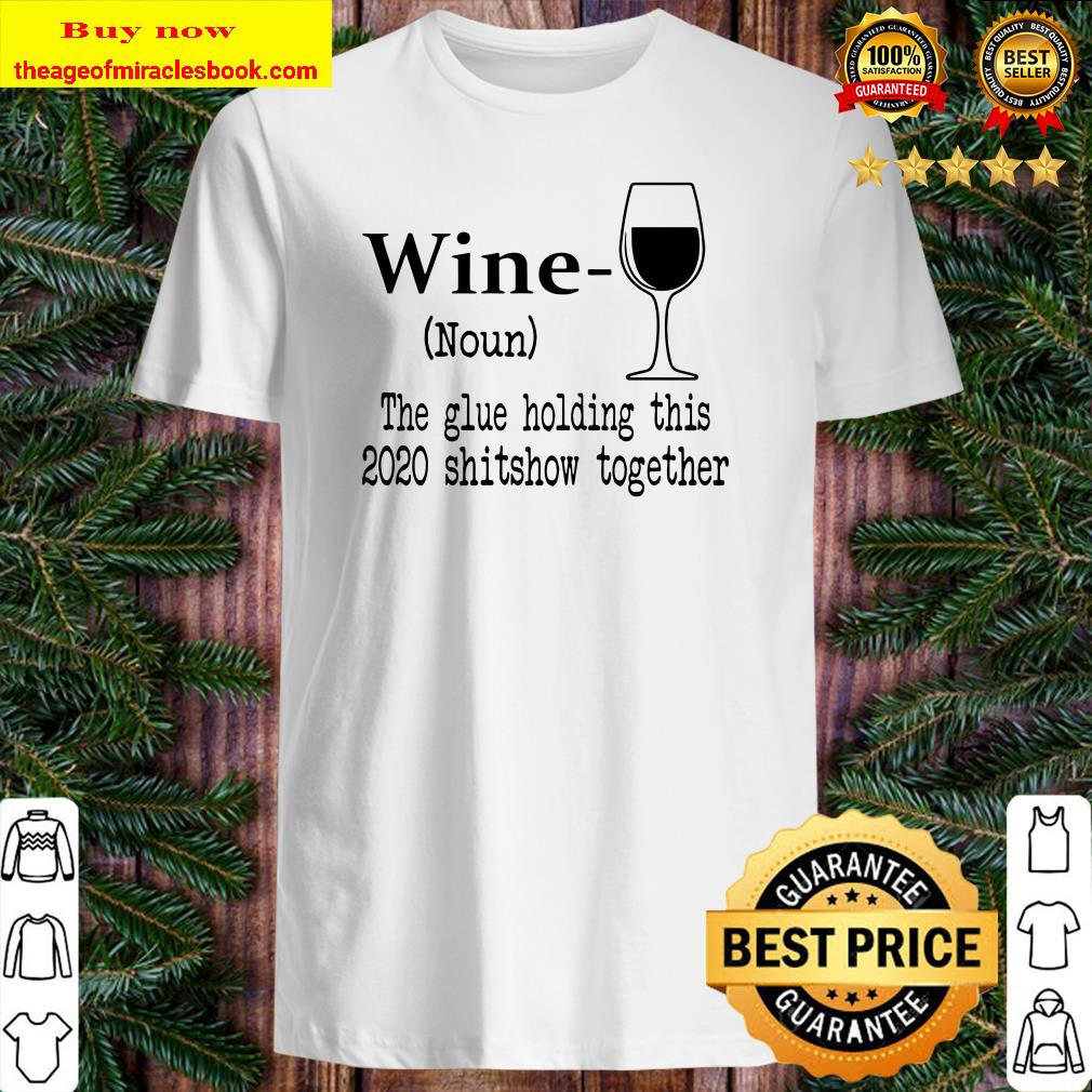 Wine The Glue Holding This 2020 Shitshow Together Humor Gift Shirt