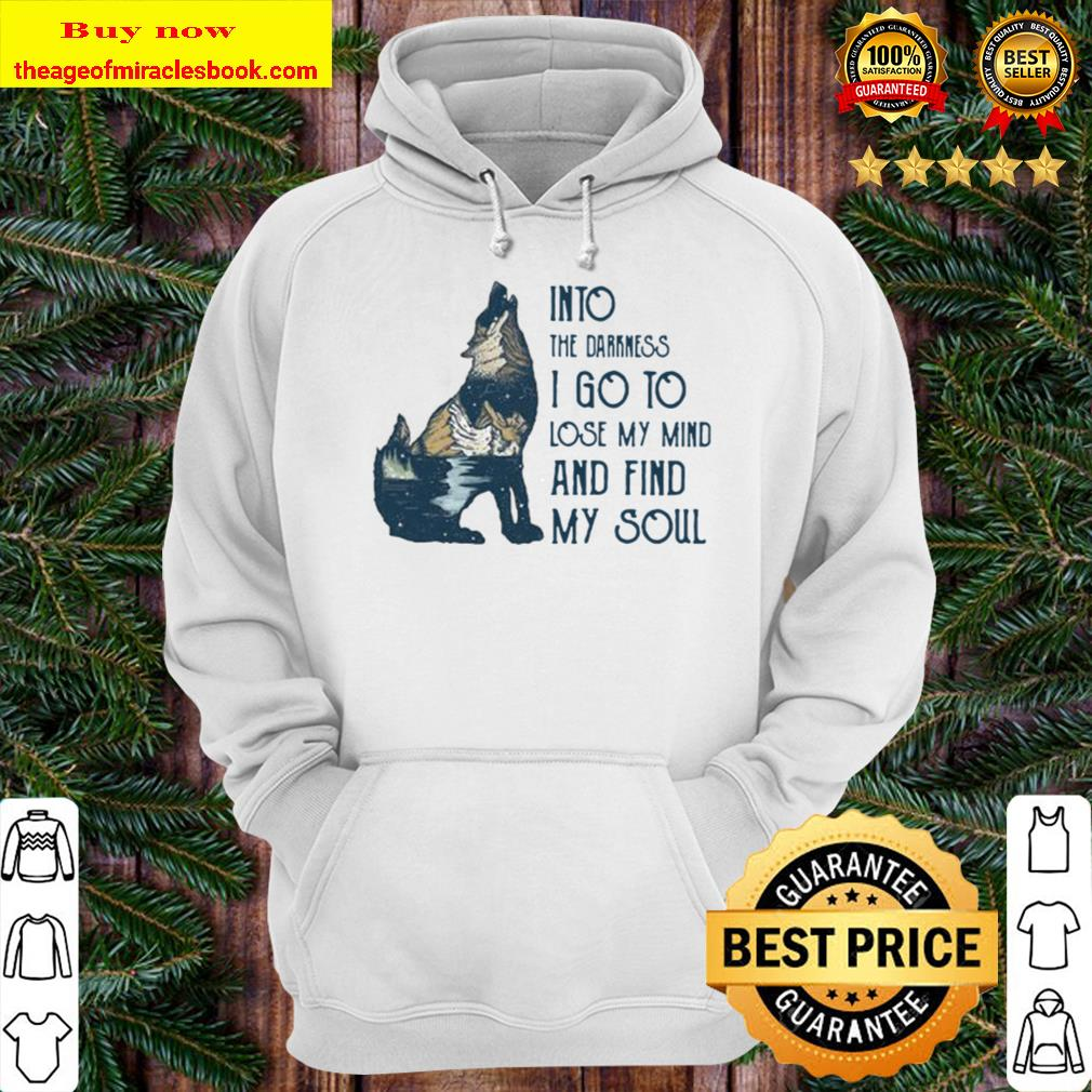 Wolf into the darkness i go to lose my mind and find my soul Hoodie