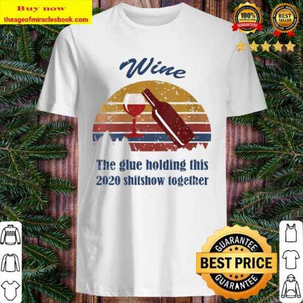 Womens Wine Liquor The Glues Holding This 2020 Shitshow Together Shirt