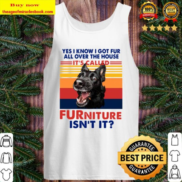 Yes I Know I Got Fur All Over The House It_s Called Furniture Isn't It Tank Top
