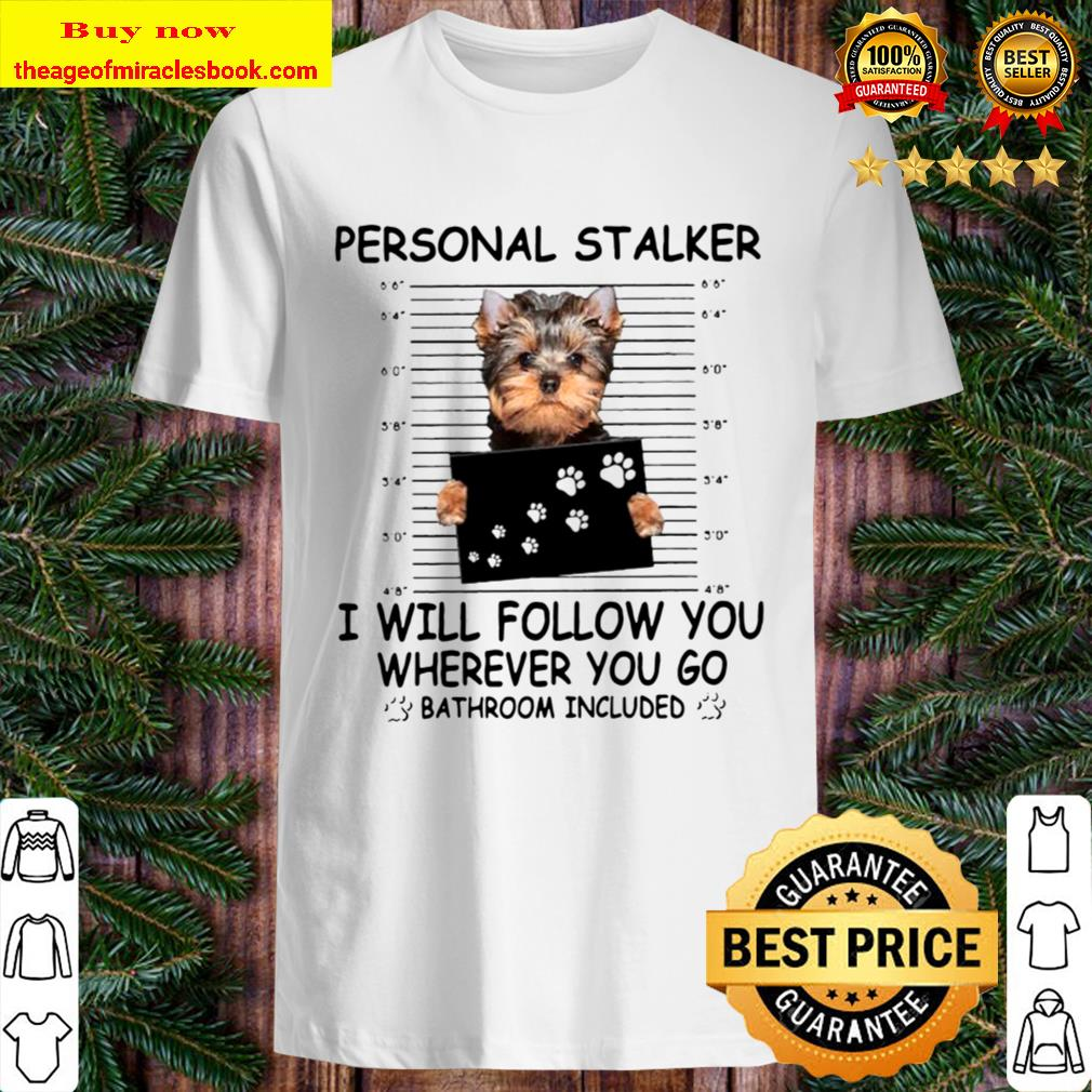 Yorkshire Terrier Personal Stalker I Will Follow You Wherever You Go B Shirt