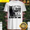 A Father But It Takes Someone Special To Be A Black Cat Dad Any Man Ca Shirt