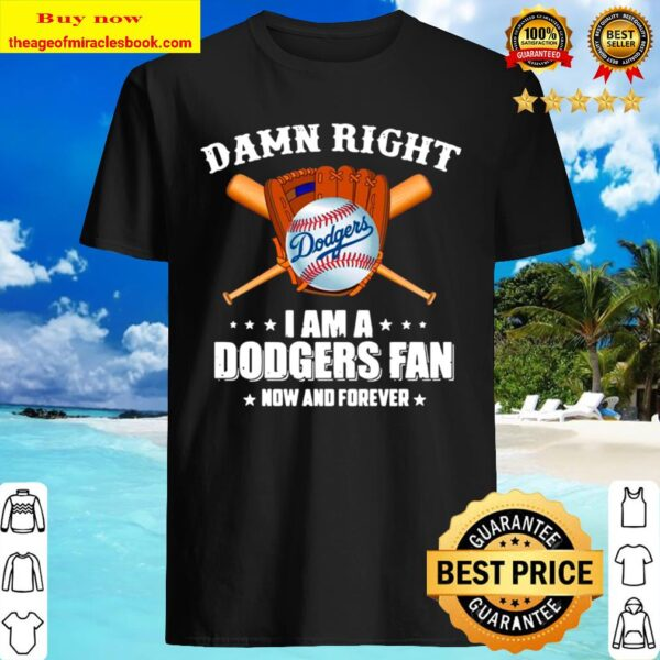 Baseball damn right I am a Dodgers fan now and forever Shirt