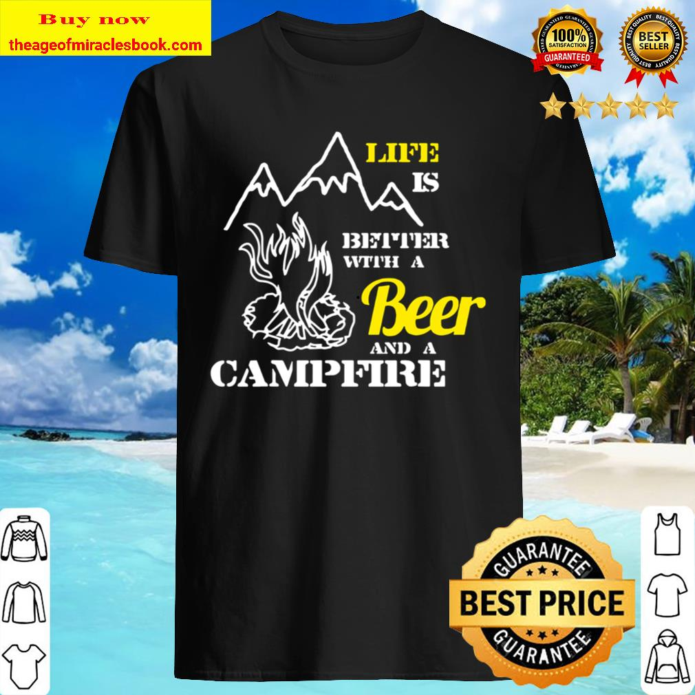 Beer _ Campfire Camping Life Is Better Shirt