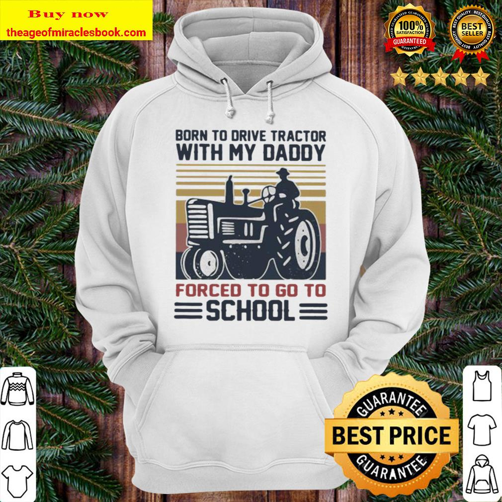 Born to drive tractors with my daddy forced to go to school vintage Hoodie