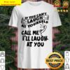 Call Me I'll Laugh At You If You Can't Laugh At Yourself Shirt