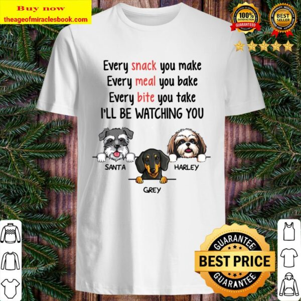Every Snack You Make, Watching You, Funny Dogs Personalized Custom Shirt