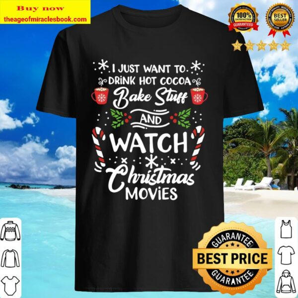I Just Want To Drink Hot Cocoa Bake Stuff and Watch Christmas Movies C Shirt