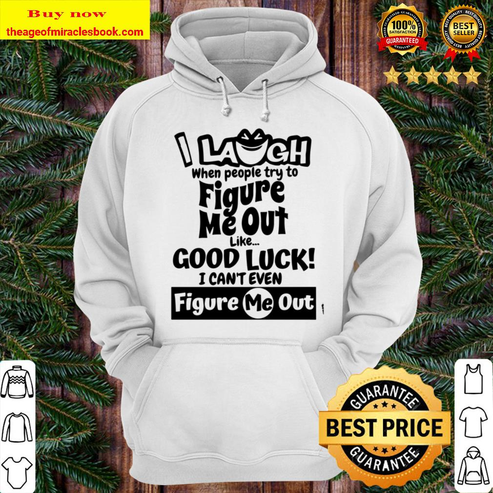 I Laugh When People Try to Figure Me Out Like Good Luck I Can_t Even F Hoodie