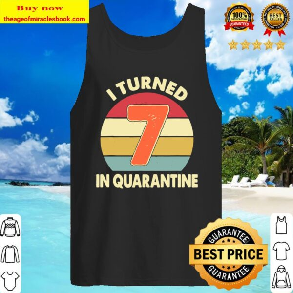 I Turned 7 In Quarantine Tshirt – 7Th Birthday Gift Tank Top