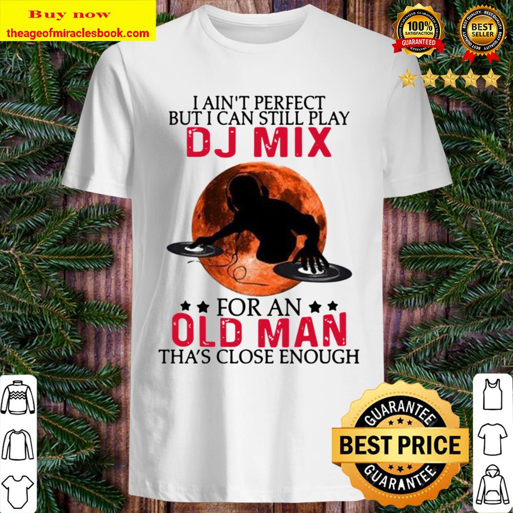 I ain't perfect but I can still play dj mix for an old man tha's close Shirt